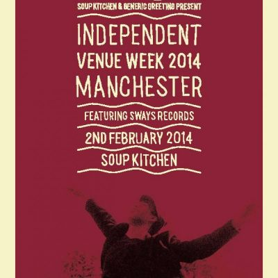 Generic Greeting present : INDEPENDENT VENUE WEEK with SWAYS Records Tickets | Soup Kitchen Manchester  | Sun 2nd February 2014 Lineup